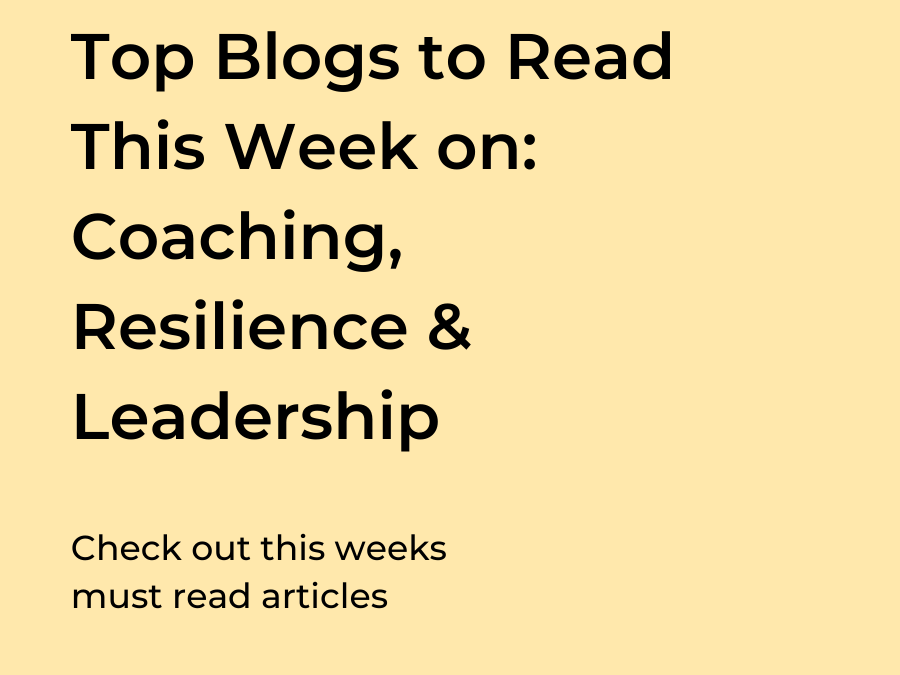 Top Blogs to Read This Week on: Coaching, Resilience & Leadership
