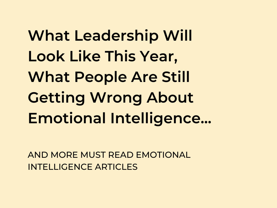 What Leadership Will  Look Like This Year,  What People Are Still Getting Wrong About Emotional Intelligence and More EI Articles to Read This Week