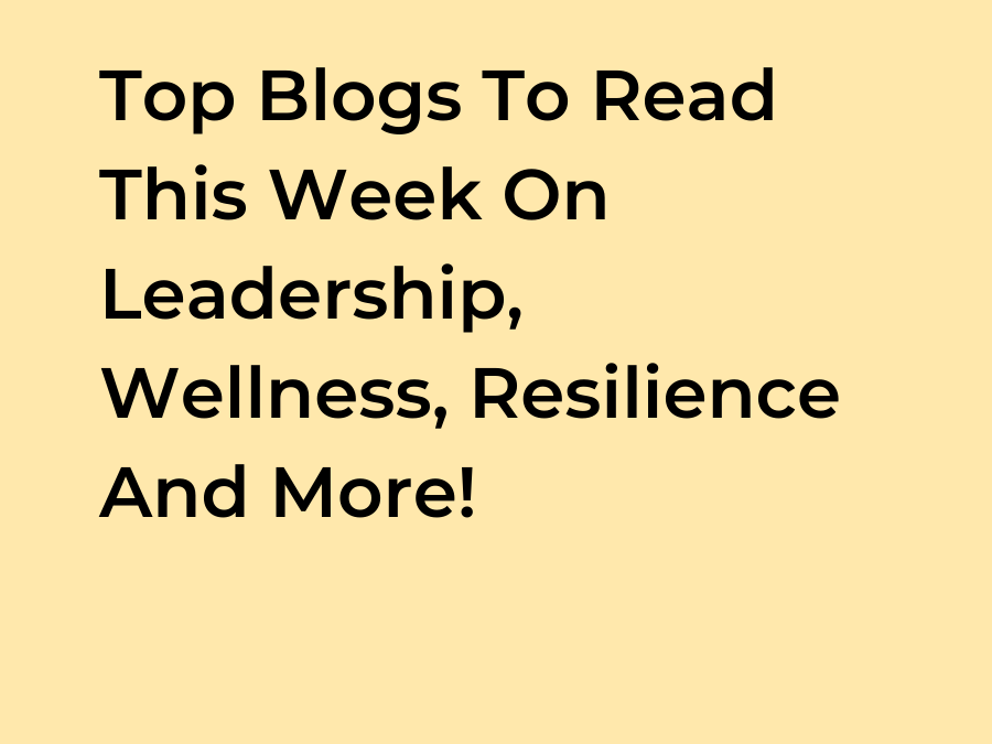 Top Blogs To Read This Week On Leadership, Wellness, Resilience And More