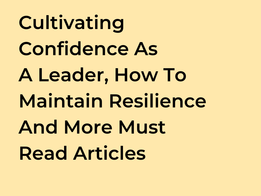 Cultivating Confidence As A Leader, How To Maintain Resilience And More Must Read Articles