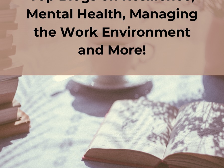 Top Blogs on Resilience, Mental Health, Managing the Work Environment and More!