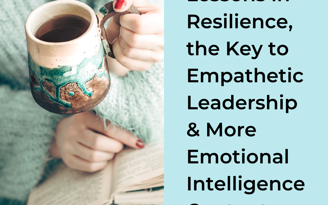 Lessons in Resilience, the Key to Empathetic Leadership & More Emotional Intelligence Content