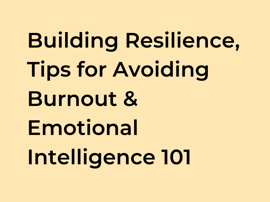 Building Resilience, Tips for Avoiding Burnout and Emotional Intelligence 101